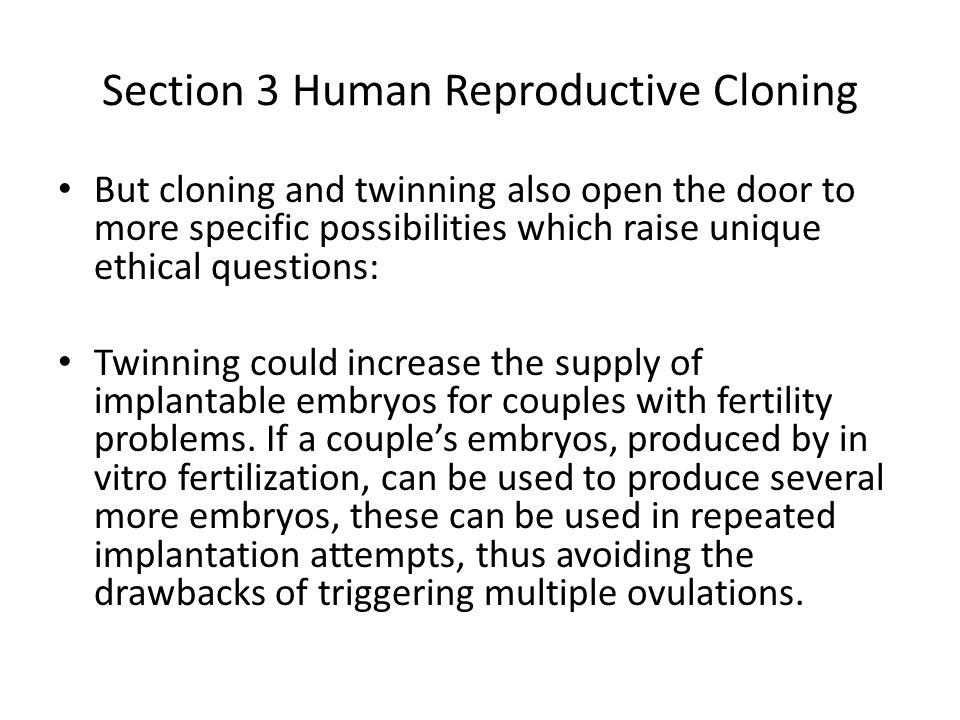 Section 3 Human Reproductive Cloning But cloning and twinning also open the door to more specific possibilities which raise unique ethical questions:
