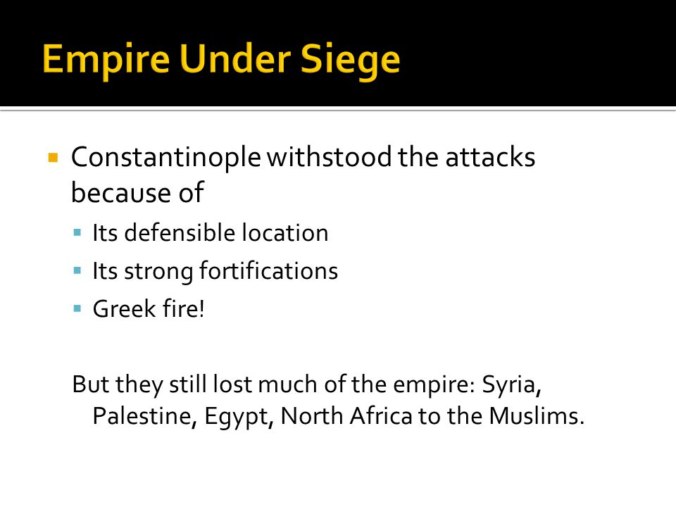  Constantinople withstood the attacks because of  Its defensible location  Its strong fortifications  Greek fire.