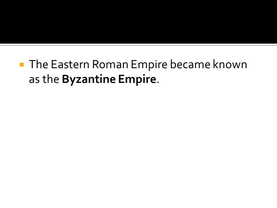  The Eastern Roman Empire became known as the Byzantine Empire.