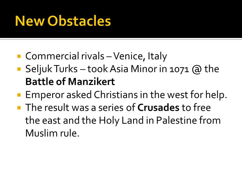  Commercial rivals – Venice, Italy  Seljuk Turks – took Asia Minor in 1071 @ the Battle of Manzikert  Emperor asked Christians in the west for help.