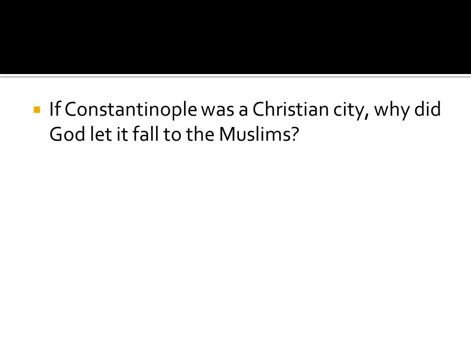  If Constantinople was a Christian city, why did God let it fall to the Muslims?