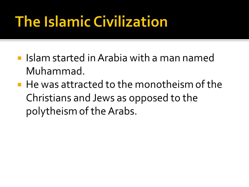  Islam started in Arabia with a man named Muhammad.