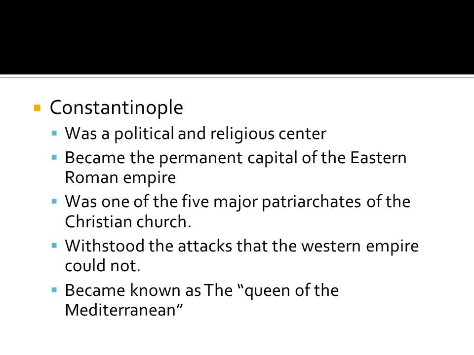  Constantinople  Was a political and religious center  Became the permanent capital of the Eastern Roman empire  Was one of the five major patriarchates of the Christian church.