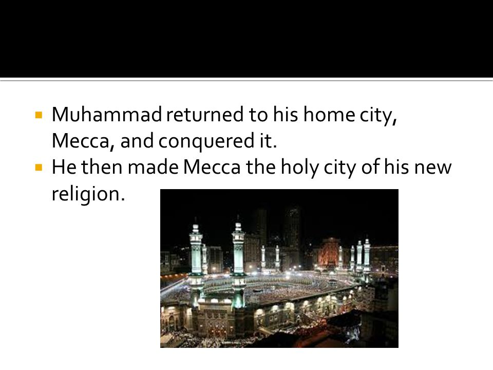  Muhammad returned to his home city, Mecca, and conquered it.