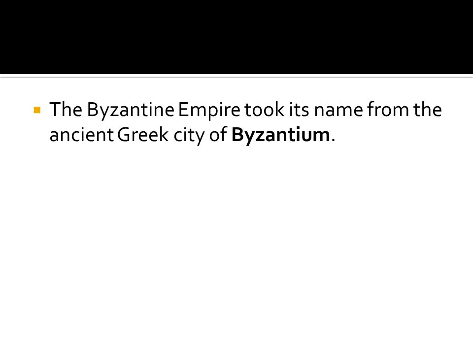  The Byzantine Empire took its name from the ancient Greek city of Byzantium.