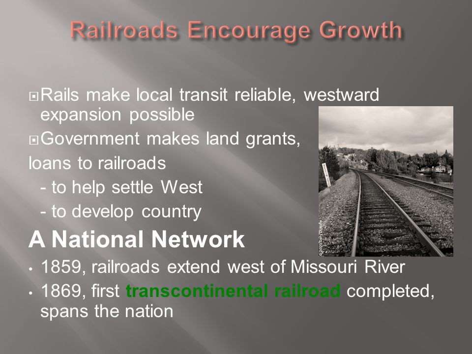  Rails make local transit reliable, westward expansion possible  Government makes land grants, loans to railroads - to help settle West - to develop