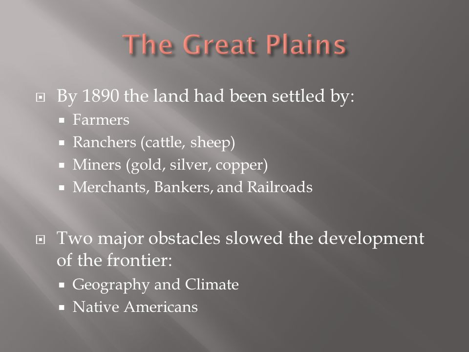  By 1890 the land had been settled by:  Farmers  Ranchers (cattle, sheep)  Miners (gold, silver, copper)  Merchants, Bankers, and Railroads  Two