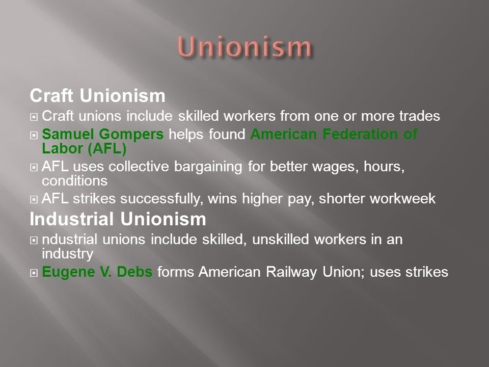 Craft Unionism  Craft unions include skilled workers from one or more trades  Samuel Gompers helps found American Federation of Labor (AFL)  AFL us