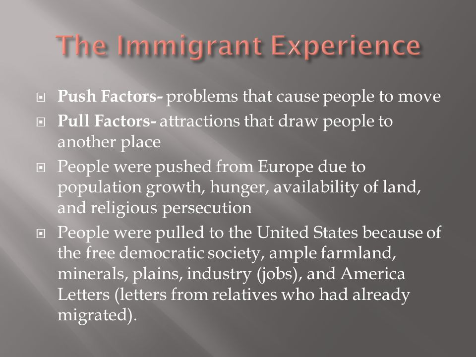  Push Factors- problems that cause people to move  Pull Factors- attractions that draw people to another place  People were pushed from Europe due