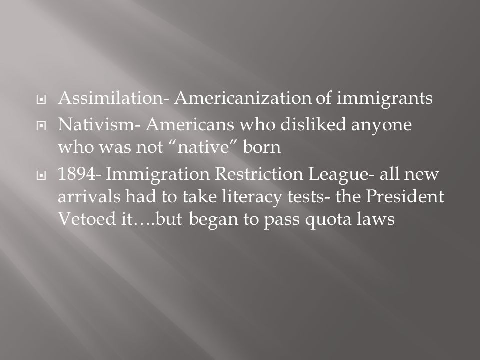 """ Assimilation- Americanization of immigrants  Nativism- Americans who disliked anyone who was not """"native"""" born  1894- Immigration Restriction Leag"""