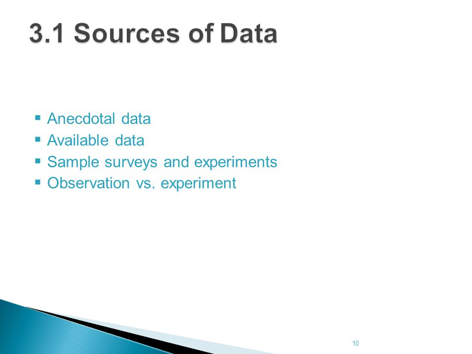  Anecdotal data  Available data  Sample surveys and experiments  Observation vs. experiment 10