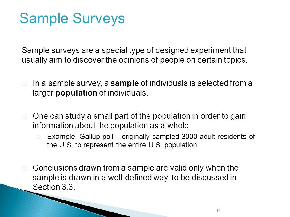 14 Sample Surveys Sample surveys are a special type of designed experiment that usually aim to discover the opinions of people on certain topics.  In