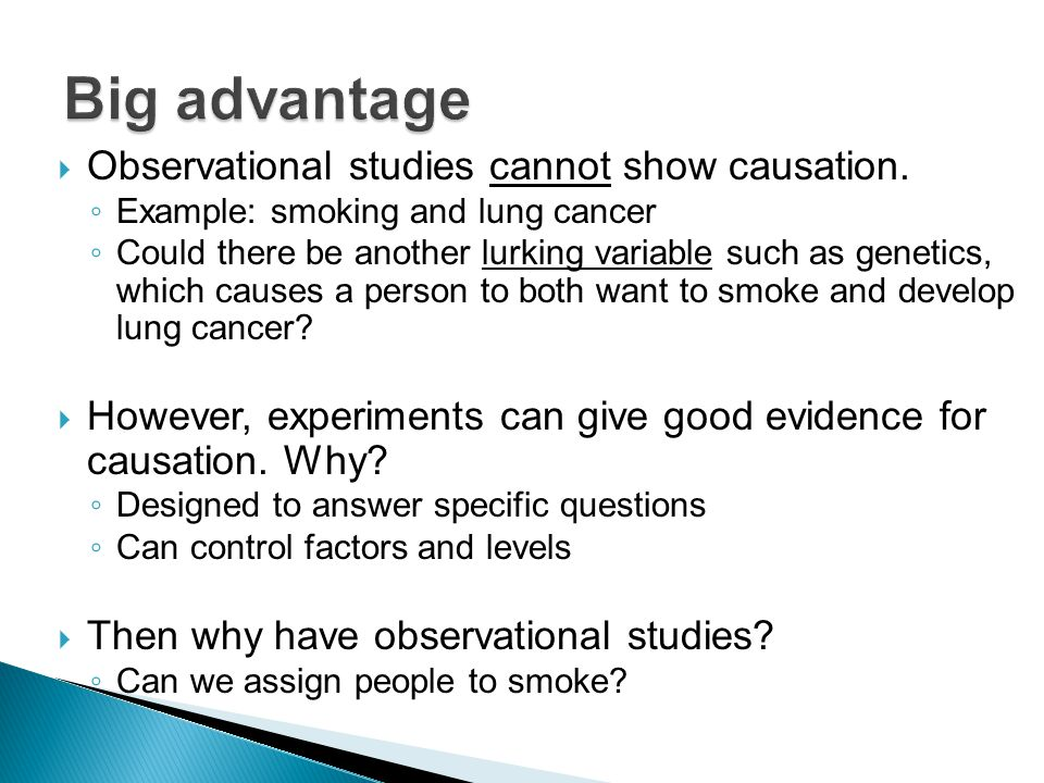  Observational studies cannot show causation. ◦ Example: smoking and lung cancer ◦ Could there be another lurking variable such as genetics, which ca