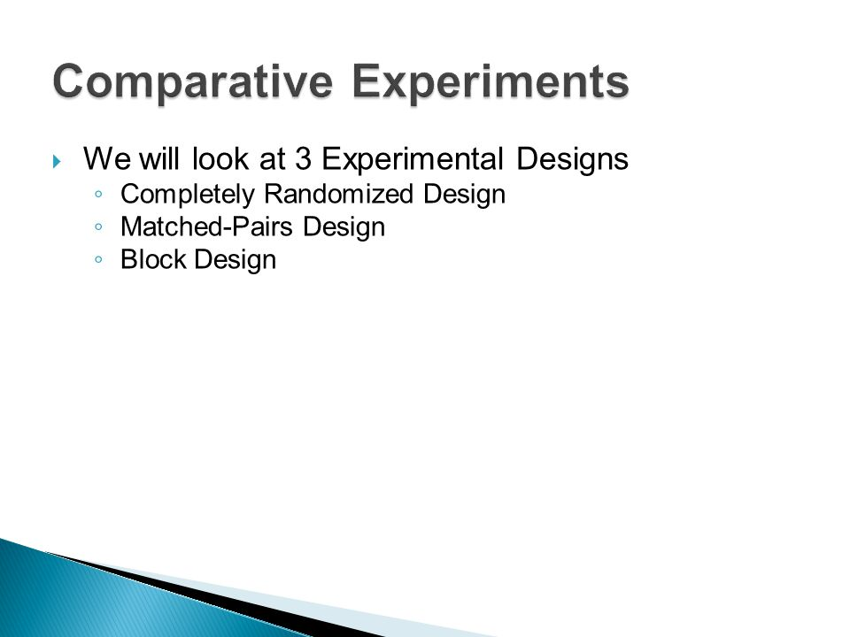  We will look at 3 Experimental Designs ◦ Completely Randomized Design ◦ Matched-Pairs Design ◦ Block Design