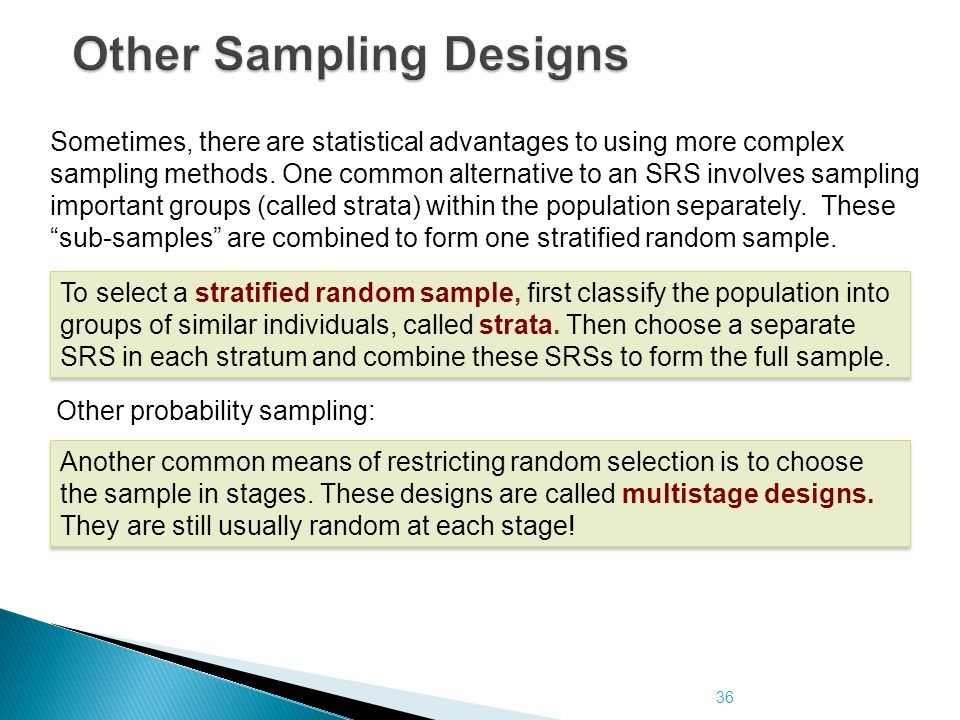 36 Other Sampling Designs To select a stratified random sample, first classify the population into groups of similar individuals, called strata. Then
