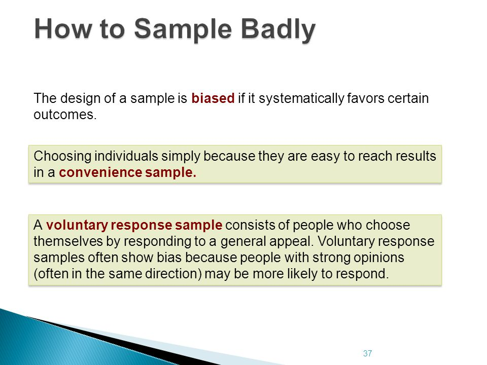 37 How to Sample Badly The design of a sample is biased if it systematically favors certain outcomes. A voluntary response sample consists of people w