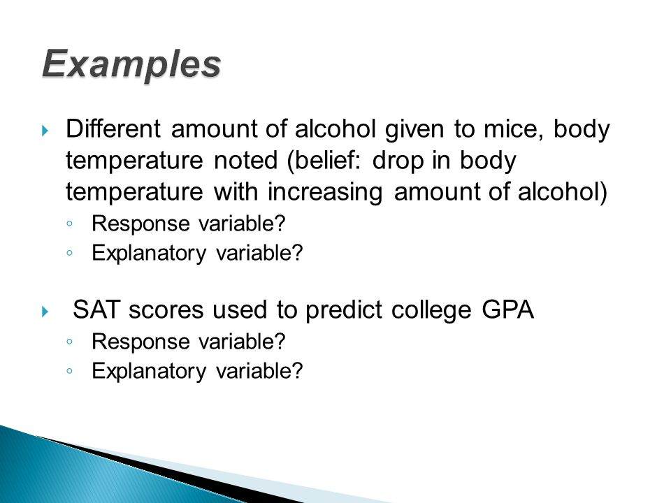  Different amount of alcohol given to mice, body temperature noted (belief: drop in body temperature with increasing amount of alcohol) ◦ Response va