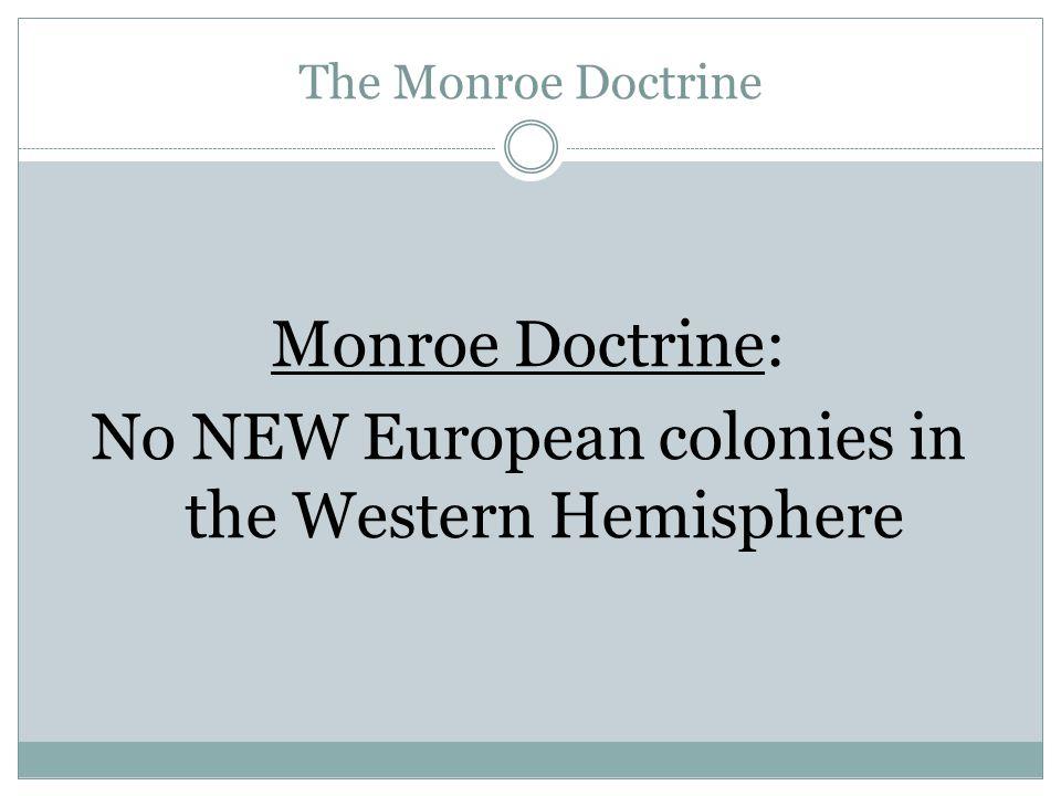 The Monroe Doctrine Monroe Doctrine: No NEW European colonies in the Western Hemisphere