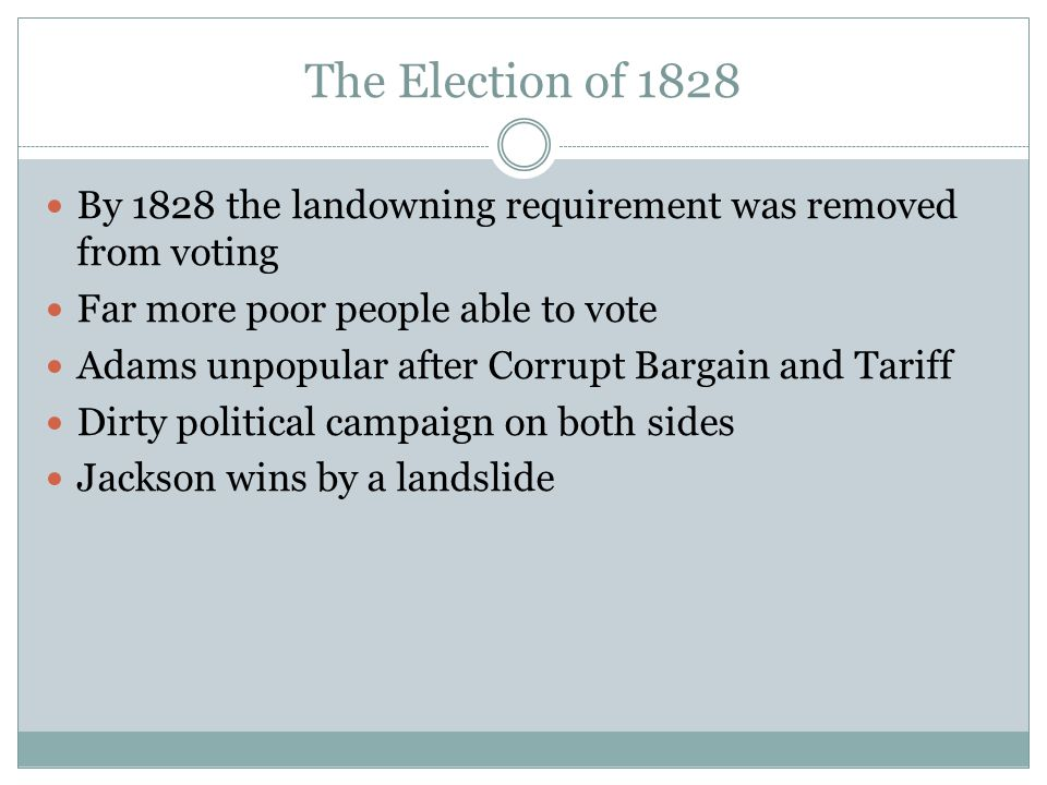 The Election of 1828 By 1828 the landowning requirement was removed from voting Far more poor people able to vote Adams unpopular after Corrupt Bargai