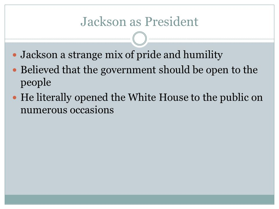 Jackson as President Jackson a strange mix of pride and humility Believed that the government should be open to the people He literally opened the Whi