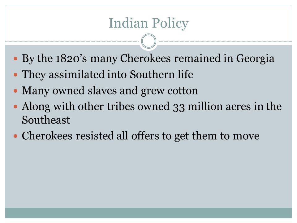 Indian Policy By the 1820's many Cherokees remained in Georgia They assimilated into Southern life Many owned slaves and grew cotton Along with other