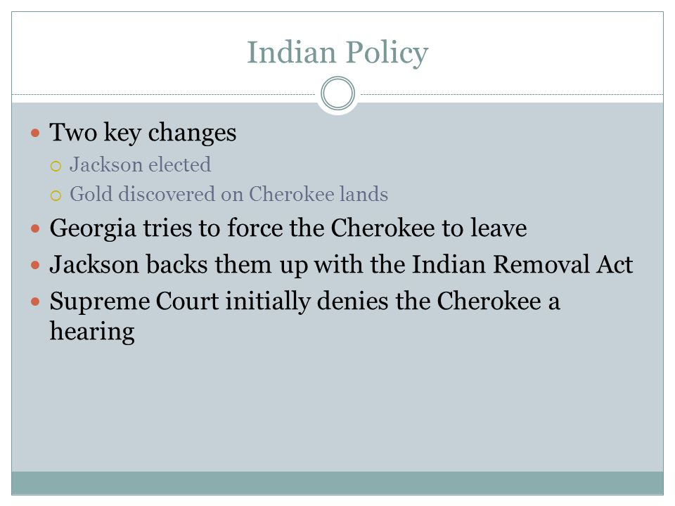 Indian Policy Two key changes  Jackson elected  Gold discovered on Cherokee lands Georgia tries to force the Cherokee to leave Jackson backs them up