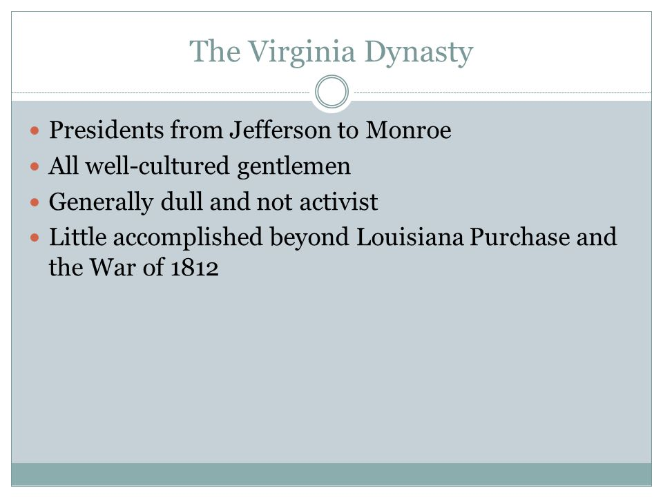 The Virginia Dynasty Presidents from Jefferson to Monroe All well-cultured gentlemen Generally dull and not activist Little accomplished beyond Louisi