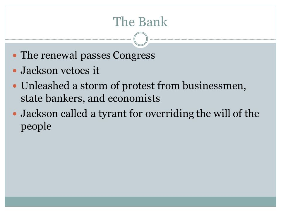 The Bank The renewal passes Congress Jackson vetoes it Unleashed a storm of protest from businessmen, state bankers, and economists Jackson called a t