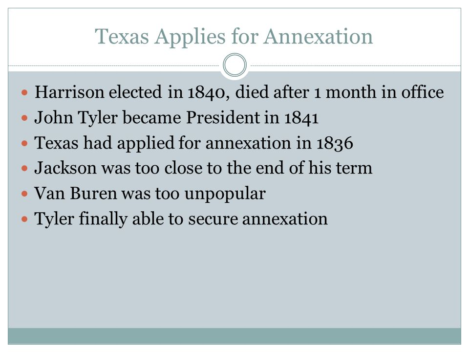 Texas Applies for Annexation Harrison elected in 1840, died after 1 month in office John Tyler became President in 1841 Texas had applied for annexati