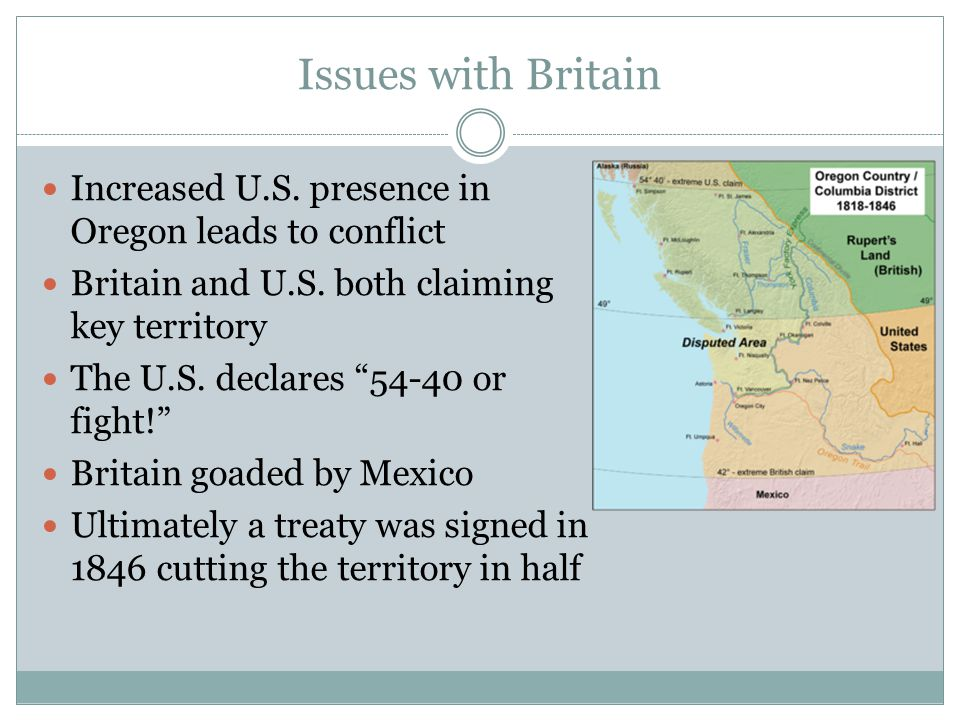 """Issues with Britain Increased U.S. presence in Oregon leads to conflict Britain and U.S. both claiming key territory The U.S. declares """"54-40 or fight"""
