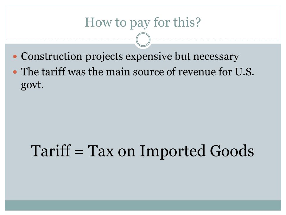 How to pay for this? Construction projects expensive but necessary The tariff was the main source of revenue for U.S. govt. Tariff = Tax on Imported G