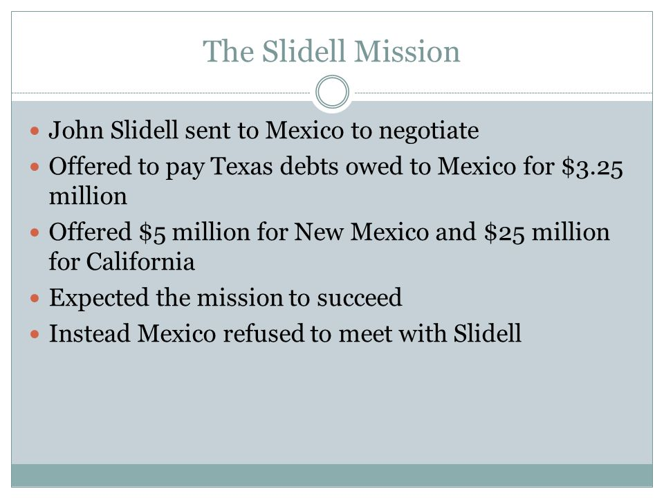 The Slidell Mission John Slidell sent to Mexico to negotiate Offered to pay Texas debts owed to Mexico for $3.25 million Offered $5 million for New Me