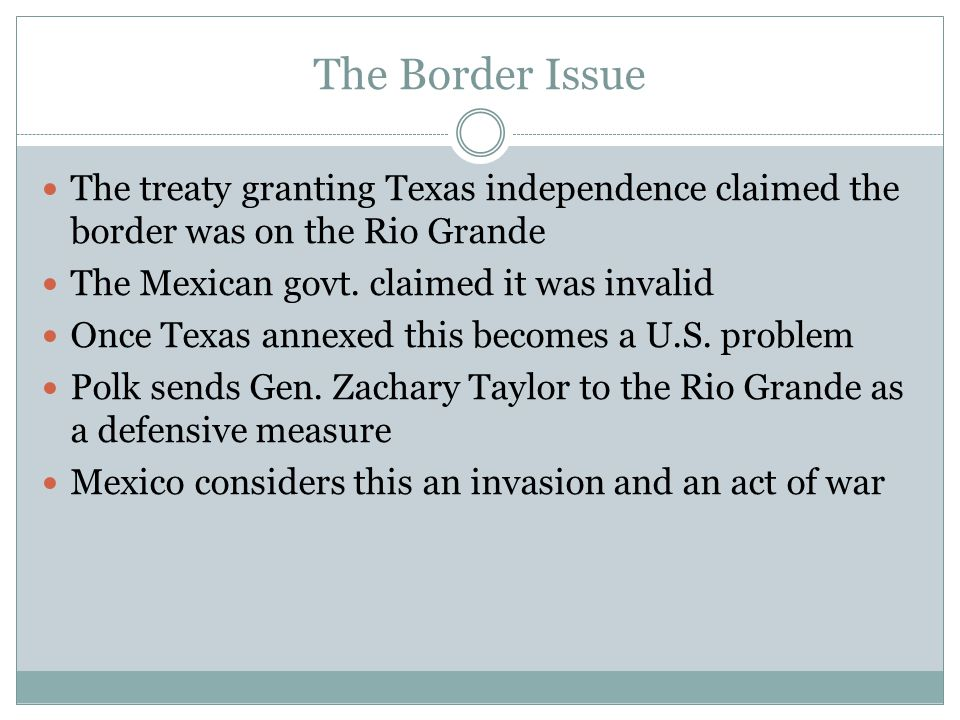 The Border Issue The treaty granting Texas independence claimed the border was on the Rio Grande The Mexican govt. claimed it was invalid Once Texas a