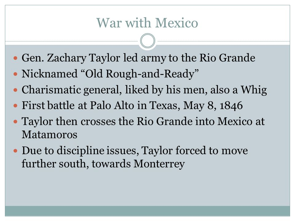 """War with Mexico Gen. Zachary Taylor led army to the Rio Grande Nicknamed """"Old Rough-and-Ready"""" Charismatic general, liked by his men, also a Whig Firs"""