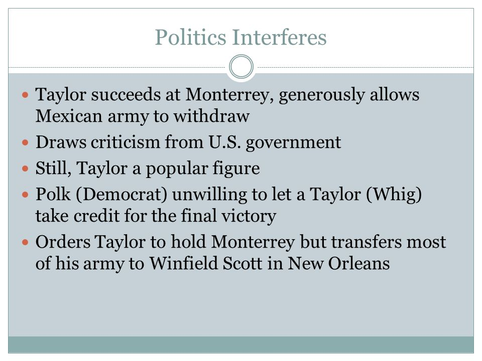 Politics Interferes Taylor succeeds at Monterrey, generously allows Mexican army to withdraw Draws criticism from U.S. government Still, Taylor a popu