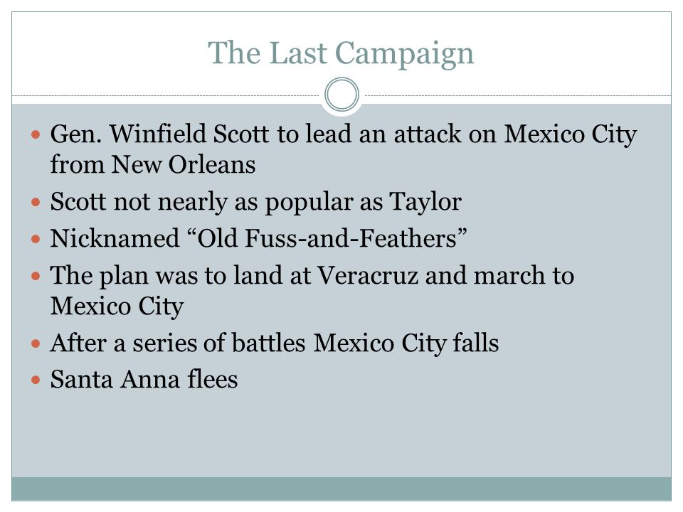 """The Last Campaign Gen. Winfield Scott to lead an attack on Mexico City from New Orleans Scott not nearly as popular as Taylor Nicknamed """"Old Fuss-and-"""