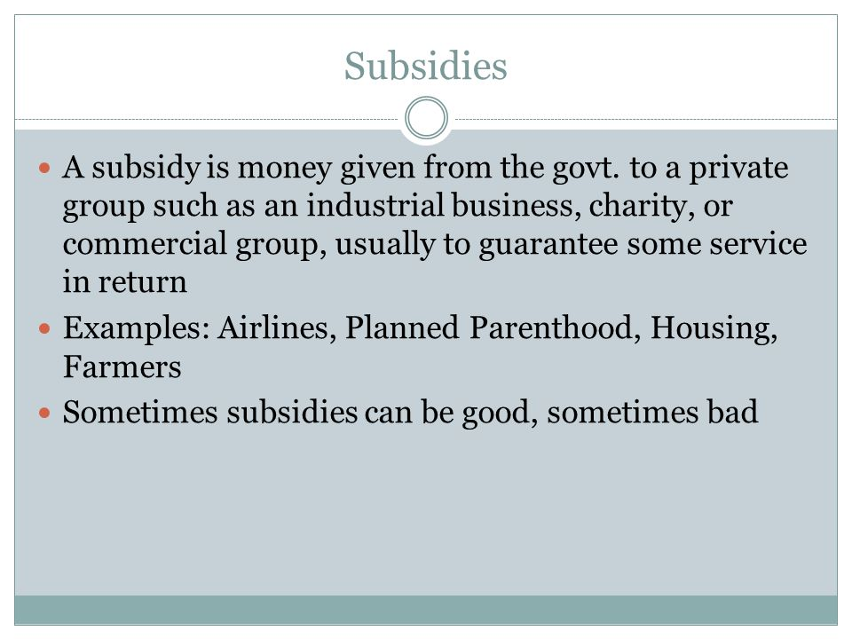 Subsidies A subsidy is money given from the govt. to a private group such as an industrial business, charity, or commercial group, usually to guarante