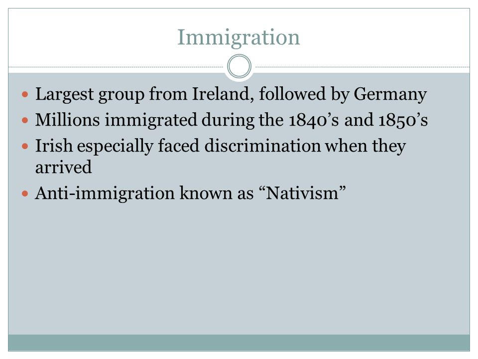 Immigration Largest group from Ireland, followed by Germany Millions immigrated during the 1840's and 1850's Irish especially faced discrimination whe