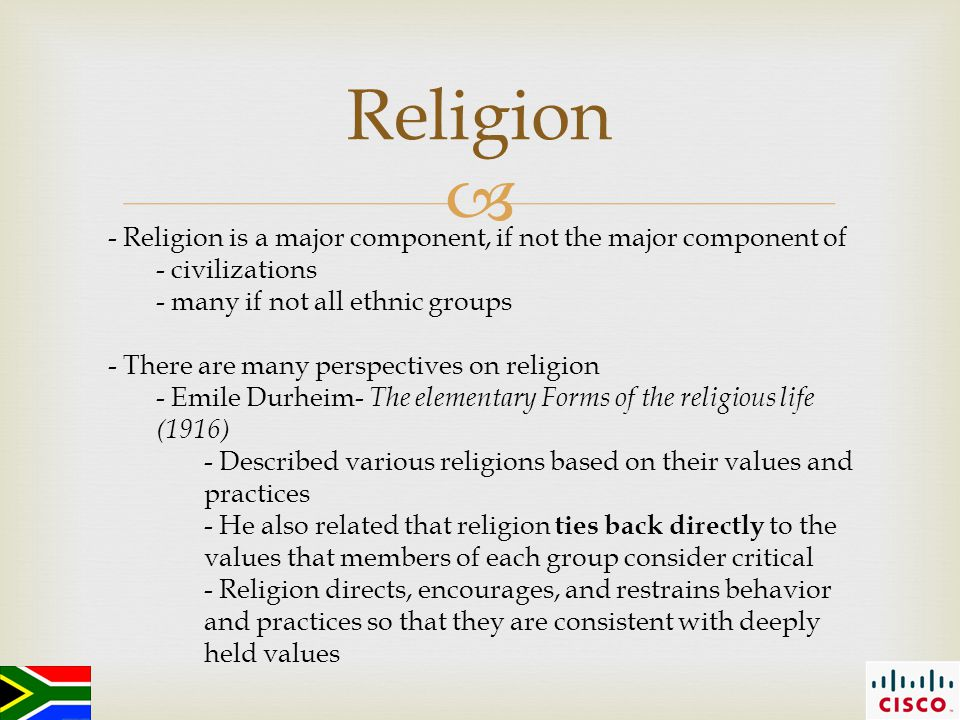  Religion - Religion is a major component, if not the major component of - civilizations - many if not all ethnic groups - There are many perspectives on religion - Emile Durheim- The elementary Forms of the religious life (1916) - Described various religions based on their values and practices - He also related that religion ties back directly to the values that members of each group consider critical - Religion directs, encourages, and restrains behavior and practices so that they are consistent with deeply held values