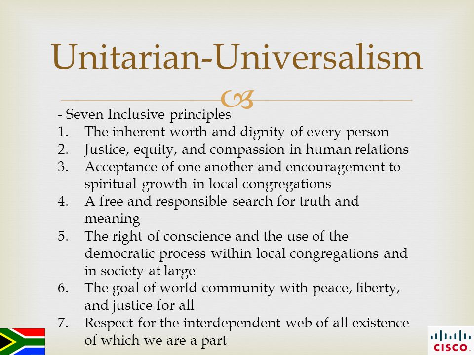  Unitarian-Universalism - Seven Inclusive principles 1.The inherent worth and dignity of every person 2.Justice, equity, and compassion in human relations 3.Acceptance of one another and encouragement to spiritual growth in local congregations 4.A free and responsible search for truth and meaning 5.The right of conscience and the use of the democratic process within local congregations and in society at large 6.The goal of world community with peace, liberty, and justice for all 7.Respect for the interdependent web of all existence of which we are a part