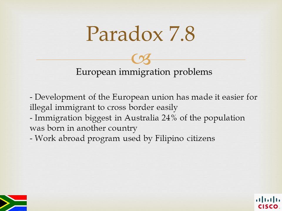  Paradox 7.8 European immigration problems - Development of the European union has made it easier for illegal immigrant to cross border easily - Immigration biggest in Australia 24% of the population was born in another country - Work abroad program used by Filipino citizens
