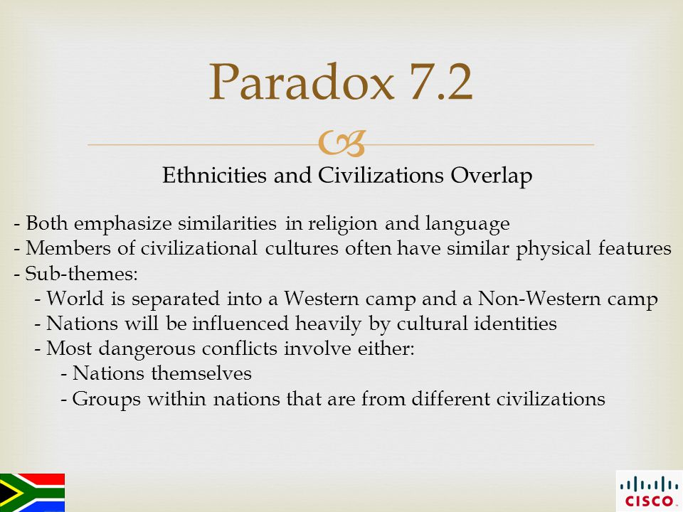  Paradox 7.2 Ethnicities and Civilizations Overlap - Both emphasize similarities in religion and language - Members of civilizational cultures often have similar physical features - Sub-themes: - World is separated into a Western camp and a Non-Western camp - Nations will be influenced heavily by cultural identities - Most dangerous conflicts involve either: - Nations themselves - Groups within nations that are from different civilizations