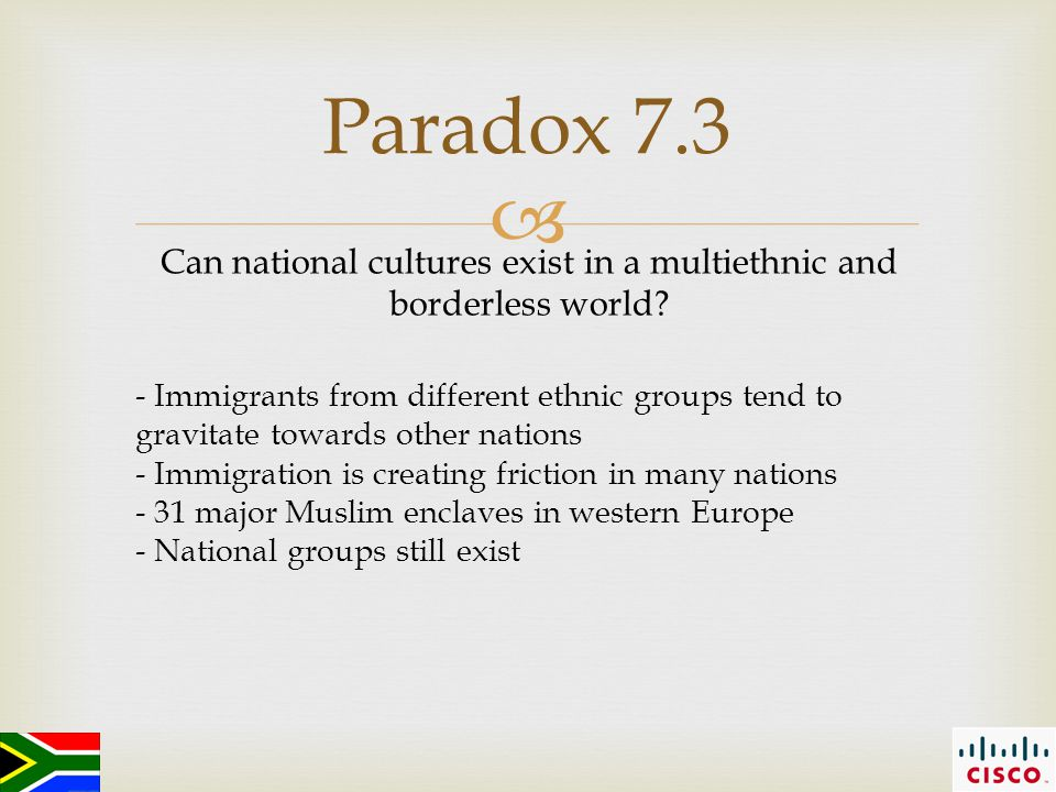  Paradox 7.3 - Immigrants from different ethnic groups tend to gravitate towards other nations - Immigration is creating friction in many nations - 31 major Muslim enclaves in western Europe - National groups still exist Can national cultures exist in a multiethnic and borderless world