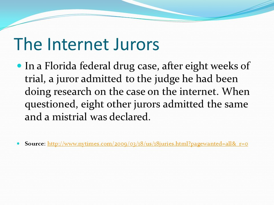 The Internet Jurors In a Florida federal drug case, after eight weeks of trial, a juror admitted to the judge he had been doing research on the case on the internet.
