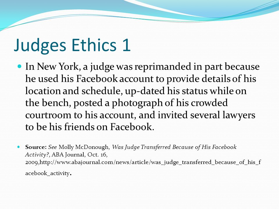Judges Ethics 1 In New York, a judge was reprimanded in part because he used his Facebook account to provide details of his location and schedule, up-dated his status while on the bench, posted a photograph of his crowded courtroom to his account, and invited several lawyers to be his friends on Facebook.