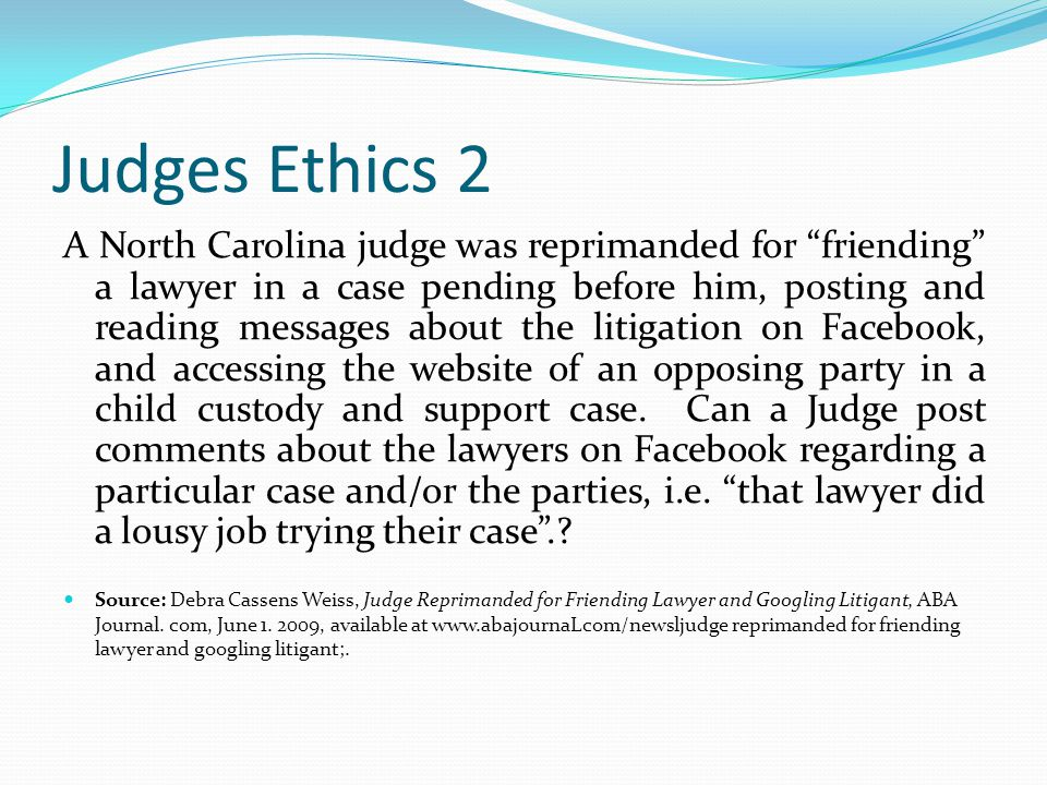 Judges Ethics 2 A North Carolina judge was reprimanded for friending a lawyer in a case pending before him, posting and reading messages about the litigation on Facebook, and accessing the website of an opposing party in a child custody and support case.