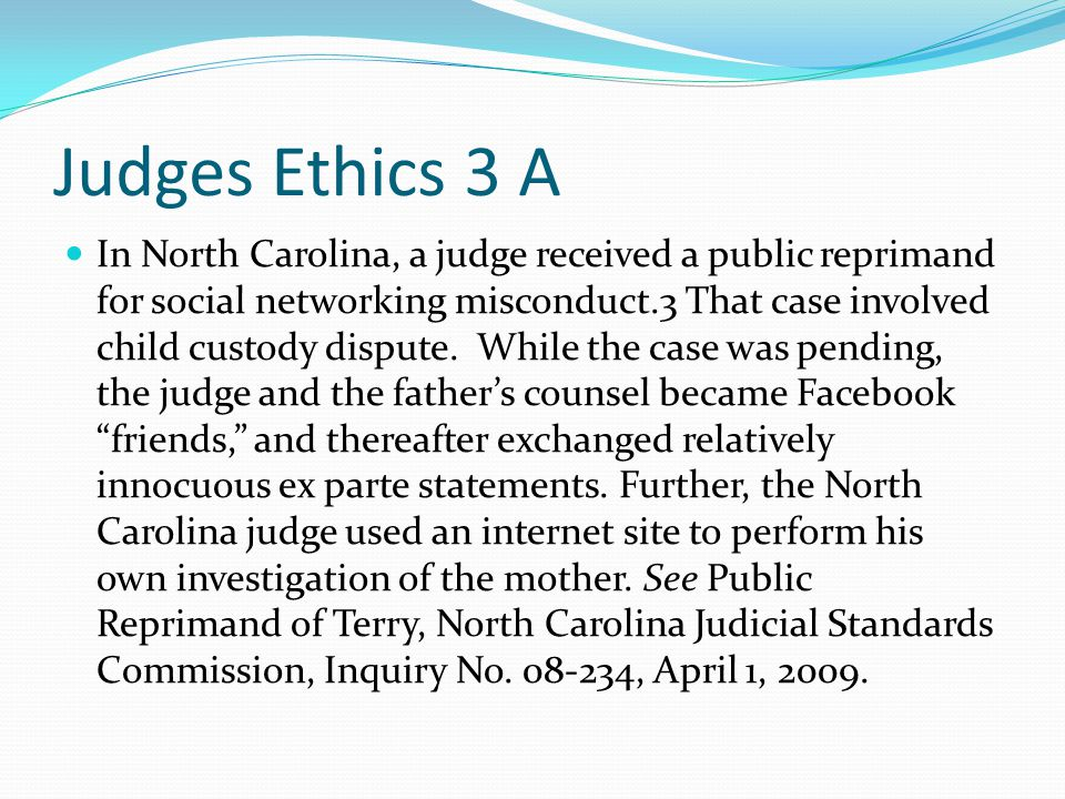 Judges Ethics 3 A In North Carolina, a judge received a public reprimand for social networking misconduct.3 That case involved child custody dispute.