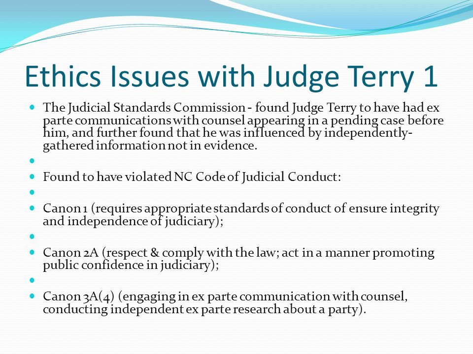 Ethics Issues with Judge Terry 1 The Judicial Standards Commission - found Judge Terry to have had ex parte communications with counsel appearing in a pending case before him, and further found that he was influenced by independently- gathered information not in evidence.