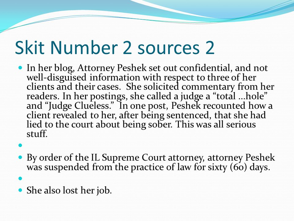 Skit Number 2 sources 2 In her blog, Attorney Peshek set out confidential, and not well-disguised information with respect to three of her clients and their cases.