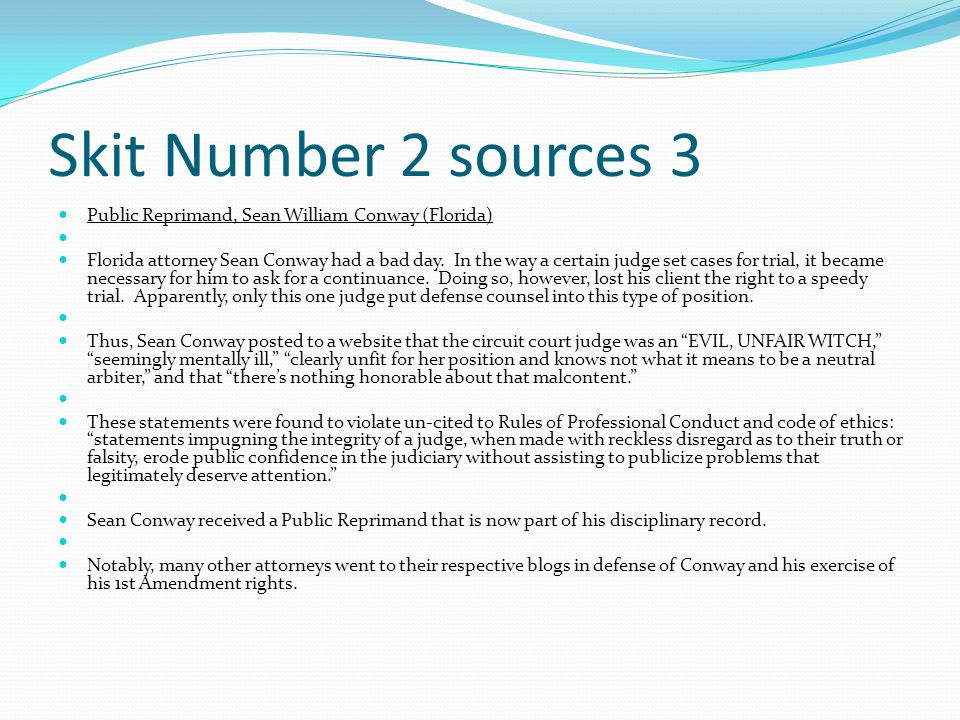 Skit Number 2 sources 3 Public Reprimand, Sean William Conway (Florida) Florida attorney Sean Conway had a bad day.